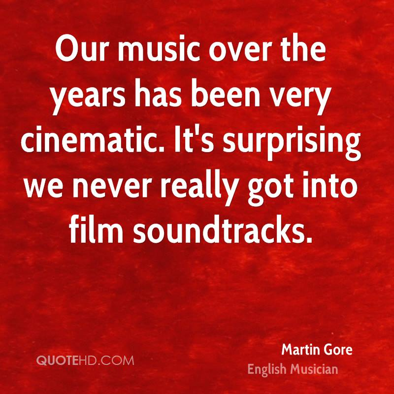 Our music over the years has been very cinematic. It's surprising we never really got into film soundtracks.