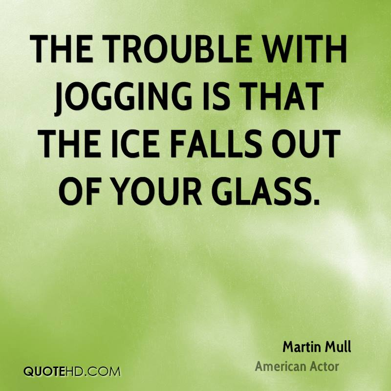 The trouble with jogging is that the ice falls out of your glass.
