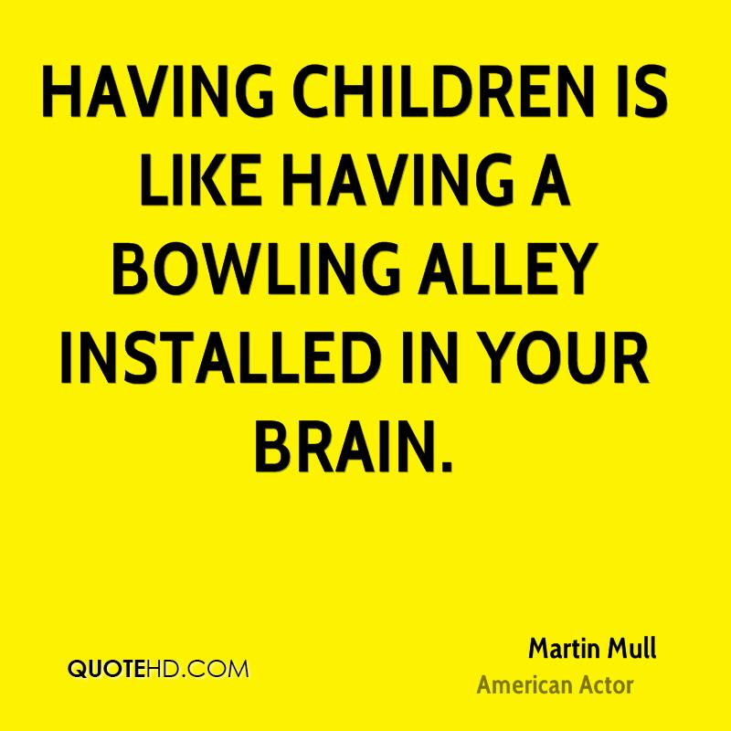 Having children is like having a bowling alley installed in your brain.