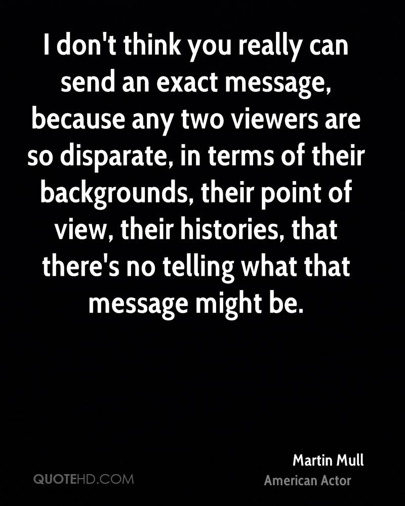 I don't think you really can send an exact message, because any two viewers are so disparate, in terms of their backgrounds, their point of view, their histories, that there's no telling what that message might be.