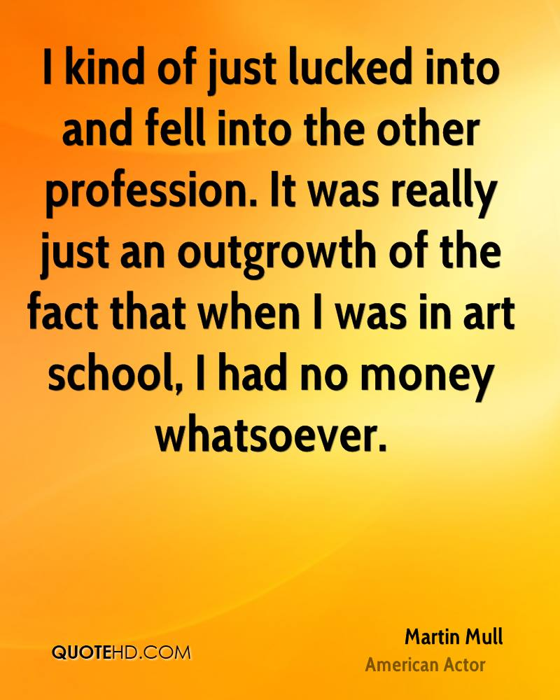 I kind of just lucked into and fell into the other profession. It was really just an outgrowth of the fact that when I was in art school, I had no money whatsoever.
