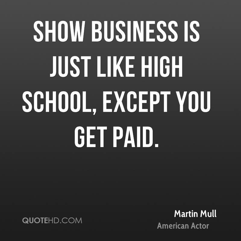 Show business is just like high school, except you get paid.