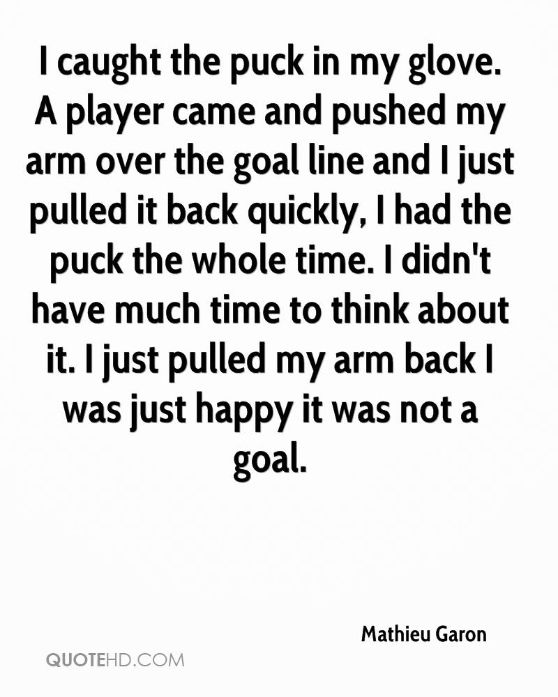 I caught the puck in my glove. A player came and pushed my arm over the goal line and I just pulled it back quickly, I had the puck the whole time. I didn't have much time to think about it. I just pulled my arm back I was just happy it was not a goal.