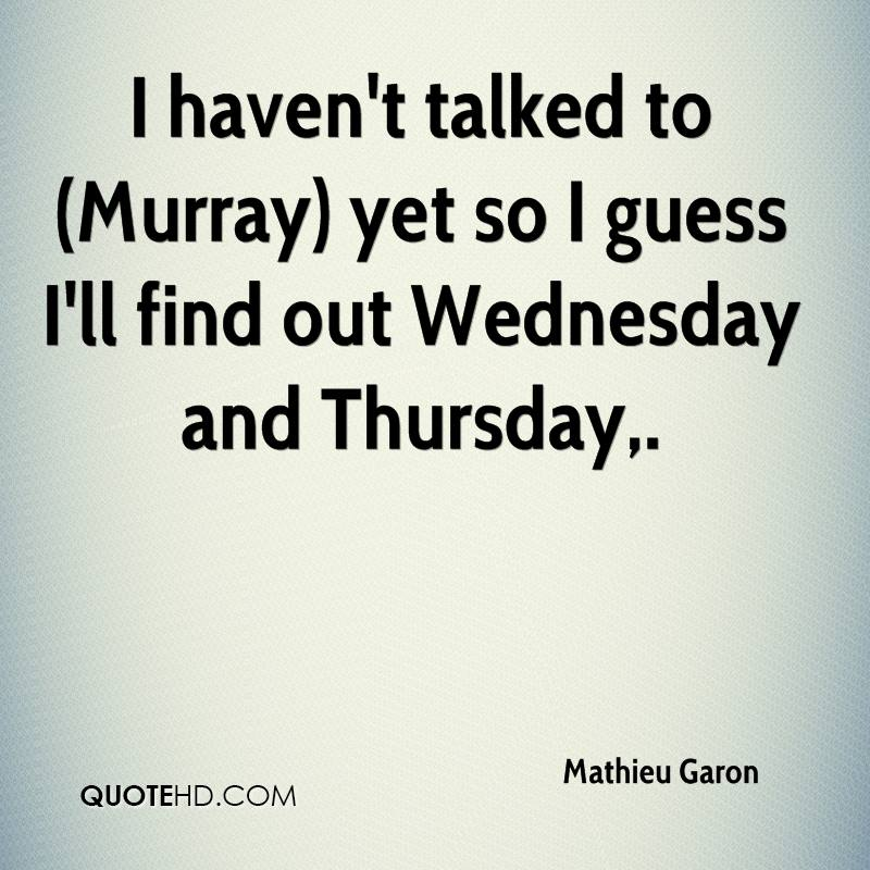 I haven't talked to (Murray) yet so I guess I'll find out Wednesday and Thursday.