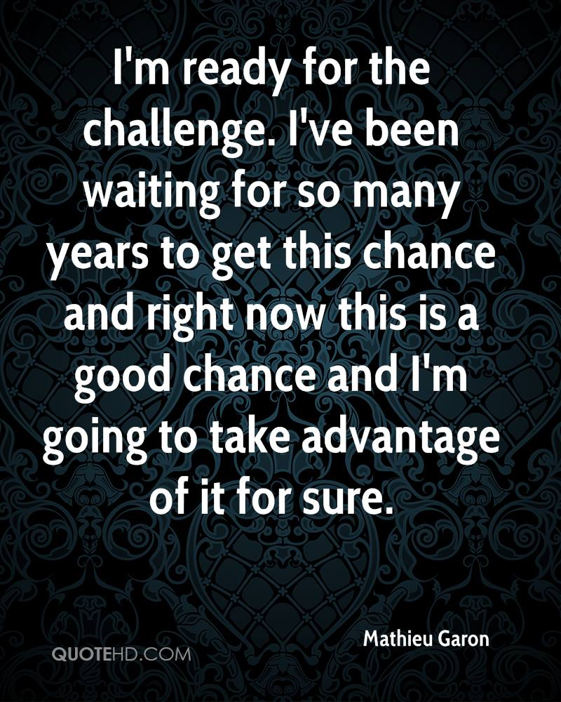 I'm ready for the challenge. I've been waiting for so many years to get this chance and right now this is a good chance and I'm going to take advantage of it for sure.