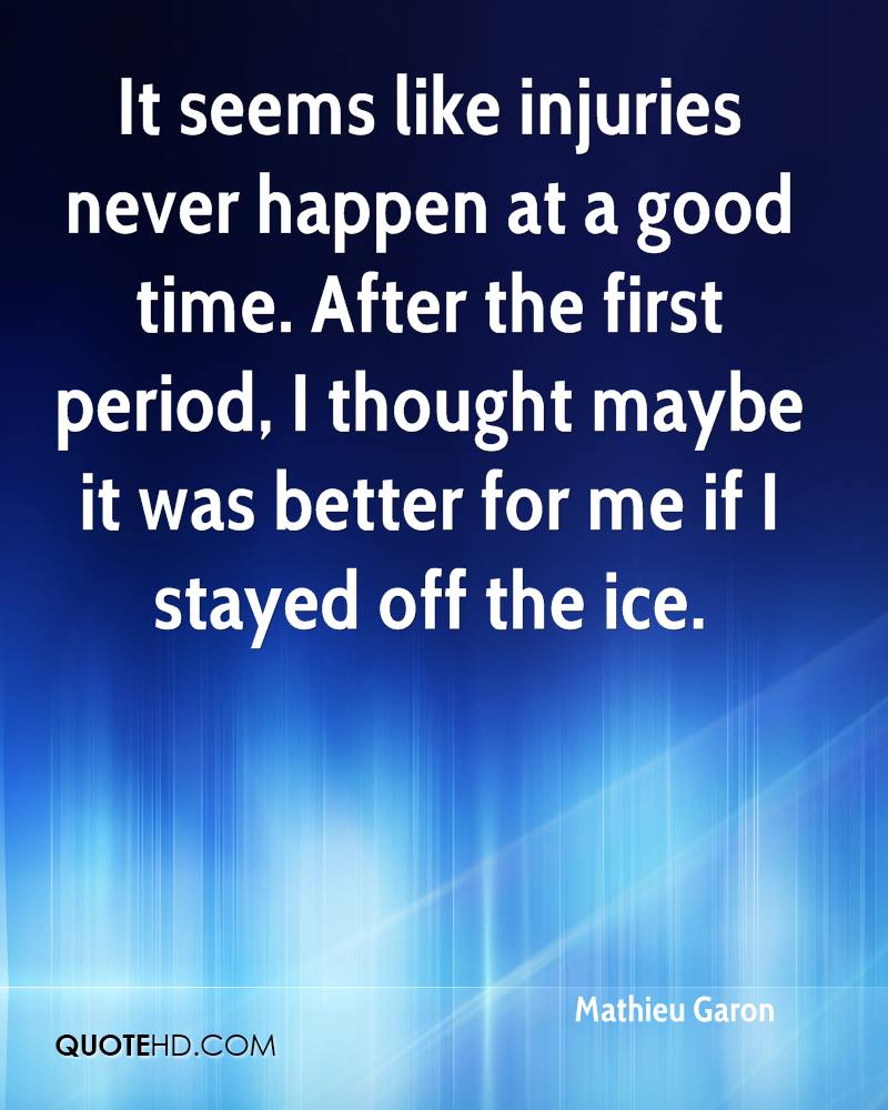 It seems like injuries never happen at a good time. After the first period, I thought maybe it was better for me if I stayed off the ice.