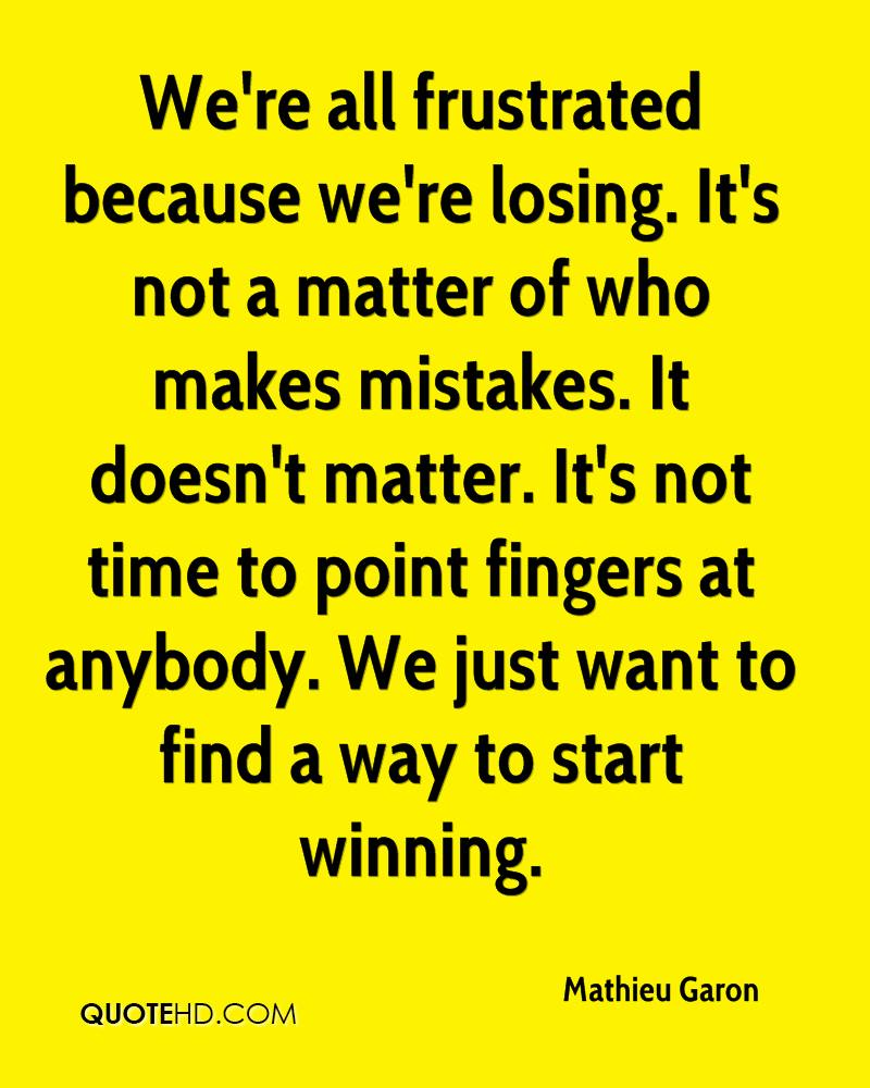 We're all frustrated because we're losing. It's not a matter of who makes mistakes. It doesn't matter. It's not time to point fingers at anybody. We just want to find a way to start winning.