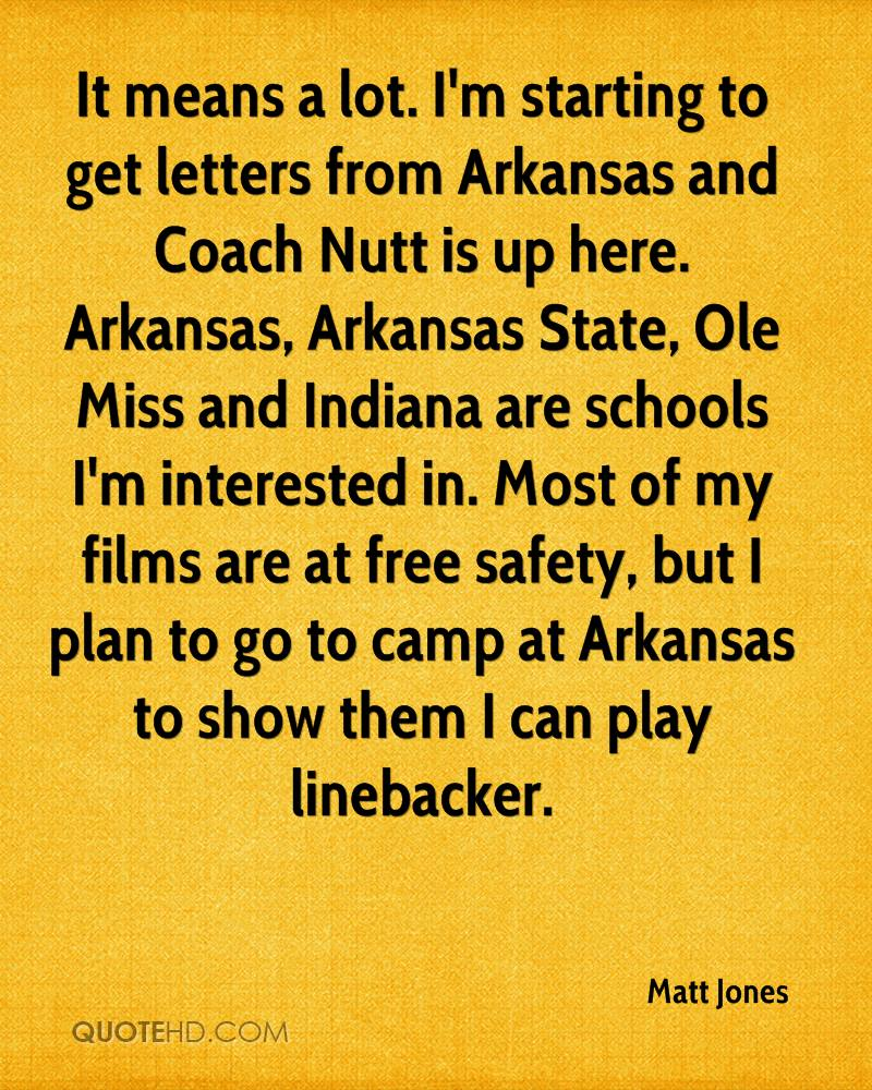 It means a lot. I'm starting to get letters from Arkansas and Coach Nutt is up here. Arkansas, Arkansas State, Ole Miss and Indiana are schools I'm interested in. Most of my films are at free safety, but I plan to go to camp at Arkansas to show them I can play linebacker.