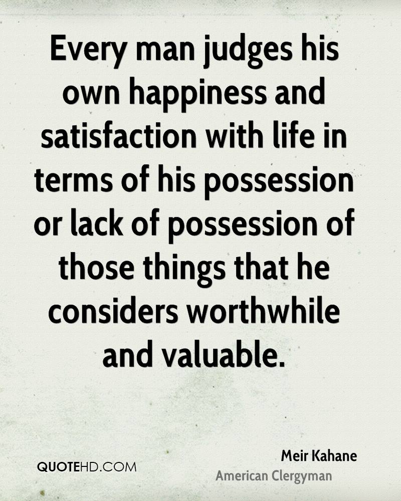 Every man judges his own happiness and satisfaction with life in terms of his possession or lack of possession of those things that he considers worthwhile and valuable.