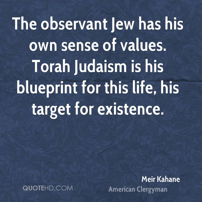 The observant Jew has his own sense of values. Torah Judaism is his blueprint for this life, his target for existence.