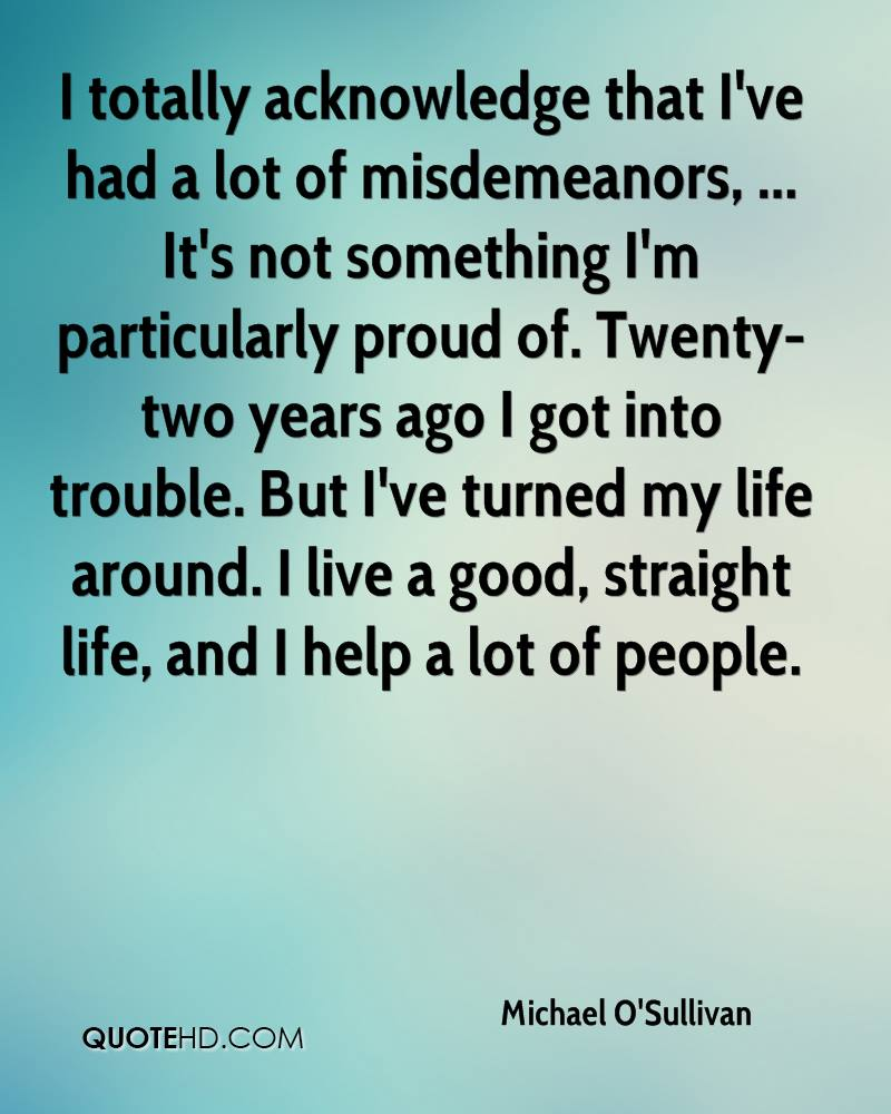 I totally acknowledge that I've had a lot of misdemeanors, ... It's not something I'm particularly proud of. Twenty-two years ago I got into trouble. But I've turned my life around. I live a good, straight life, and I help a lot of people.