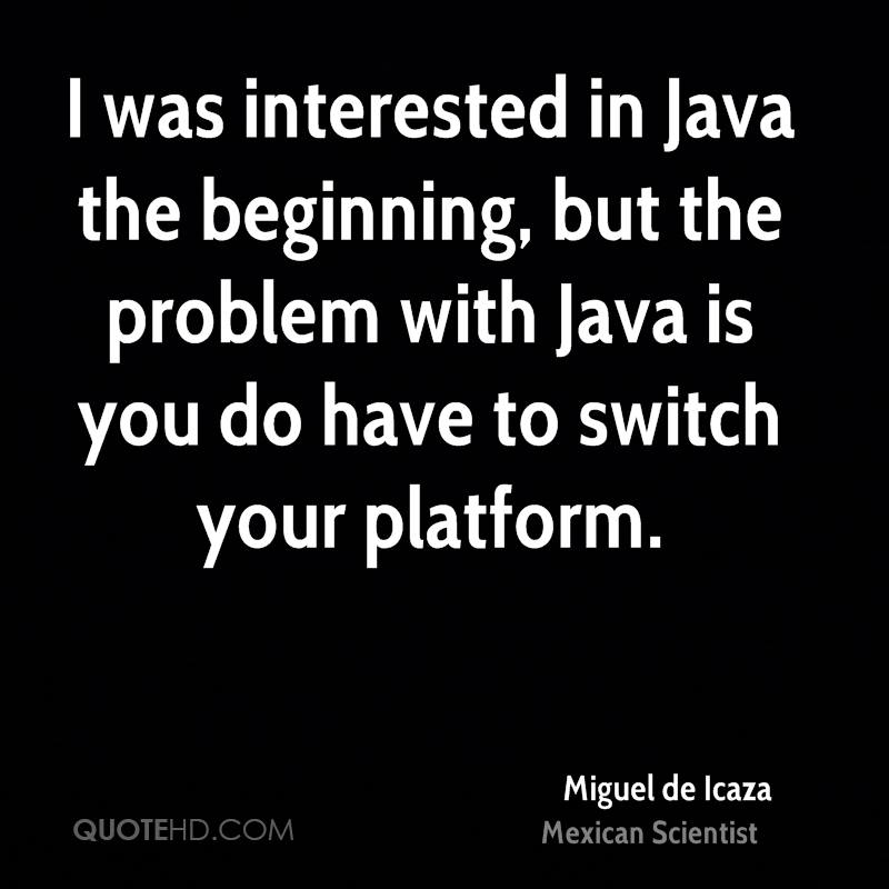 I was interested in Java the beginning, but the problem with Java is you do have to switch your platform.