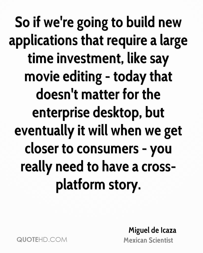 So if we're going to build new applications that require a large time investment, like say movie editing - today that doesn't matter for the enterprise desktop, but eventually it will when we get closer to consumers - you really need to have a cross-platform story.
