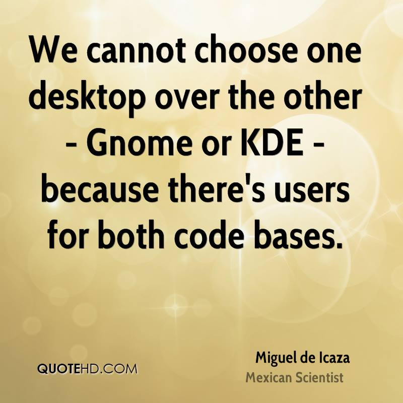 We cannot choose one desktop over the other - Gnome or KDE - because there's users for both code bases.