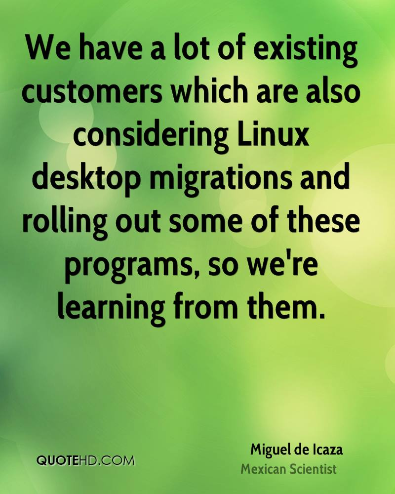 We have a lot of existing customers which are also considering Linux desktop migrations and rolling out some of these programs, so we're learning from them.