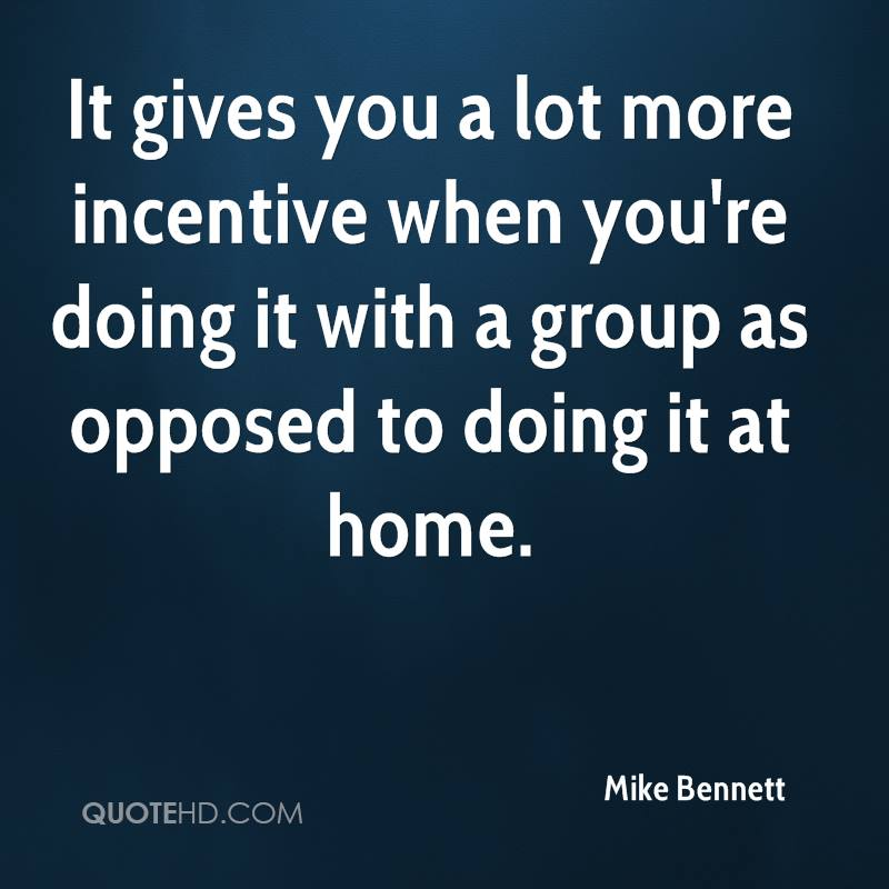 It gives you a lot more incentive when you're doing it with a group as opposed to doing it at home.