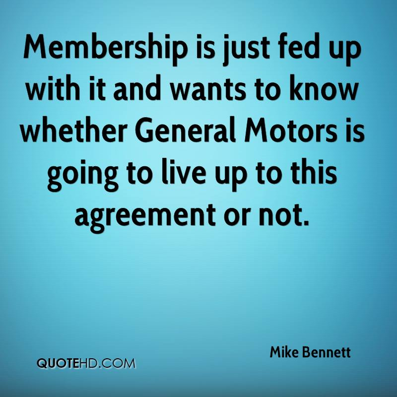 Membership is just fed up with it and wants to know whether General Motors is going to live up to this agreement or not.