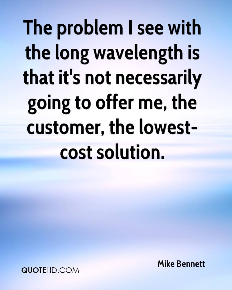 The problem I see with the long wavelength is that it's not necessarily going to offer me, the customer, the lowest-cost solution.
