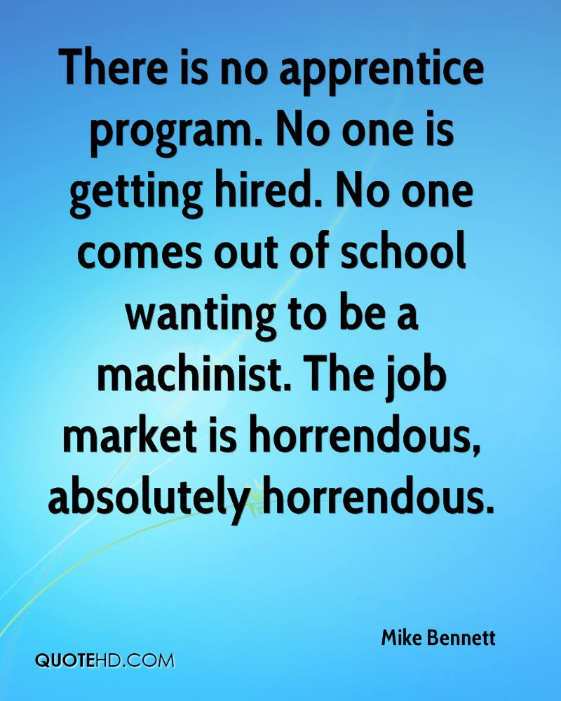 There is no apprentice program. No one is getting hired. No one comes out of school wanting to be a machinist. The job market is horrendous, absolutely horrendous.