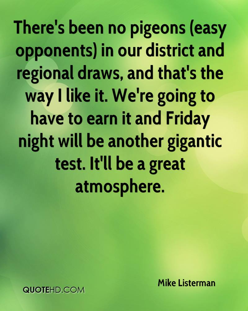 There's been no pigeons (easy opponents) in our district and regional draws, and that's the way I like it. We're going to have to earn it and Friday night will be another gigantic test. It'll be a great atmosphere.