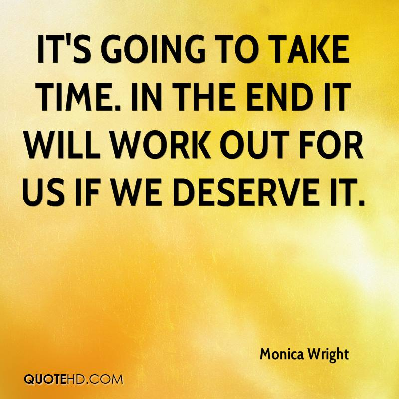 It's going to take time. In the end it will work out for us if we deserve it.