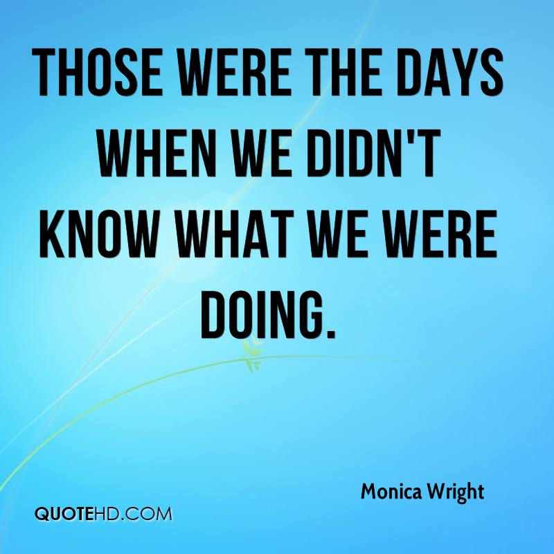 Those were the days when we didn't know what we were doing.