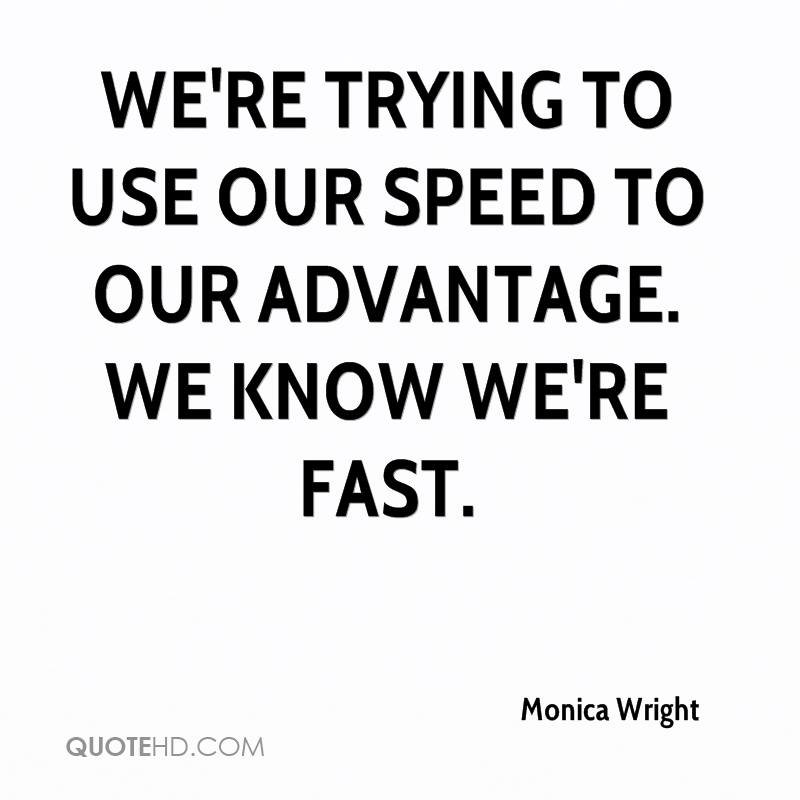 We're trying to use our speed to our advantage. We know we're fast.