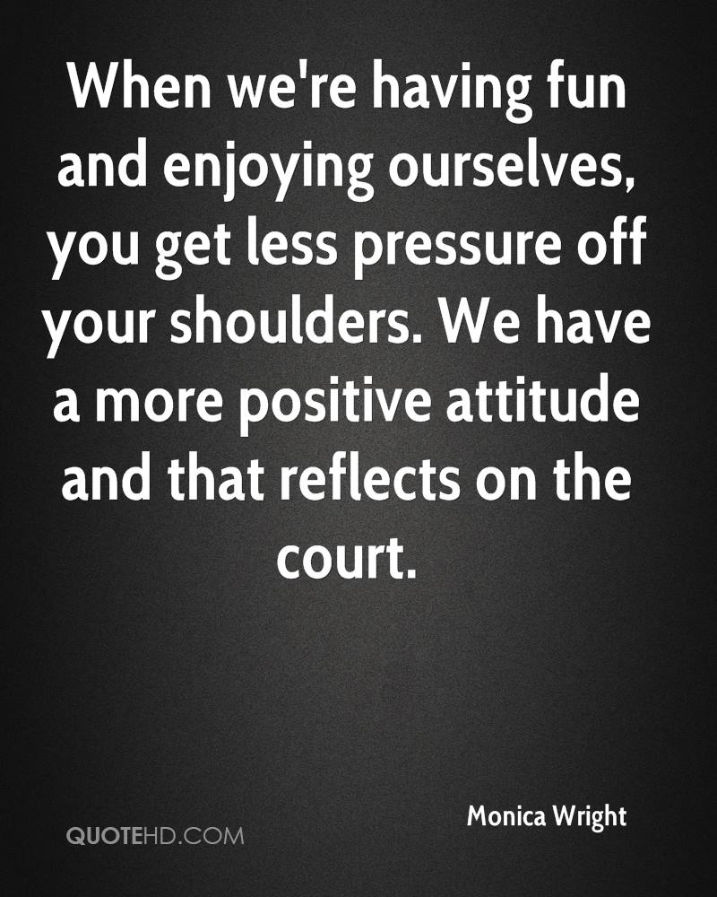 When we're having fun and enjoying ourselves, you get less pressure off your shoulders. We have a more positive attitude and that reflects on the court.