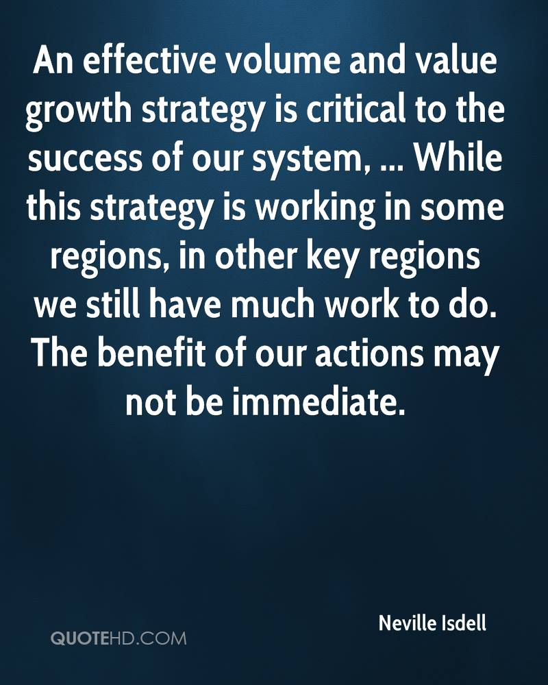 An effective volume and value growth strategy is critical to the success of our system, ... While this strategy is working in some regions, in other key regions we still have much work to do. The benefit of our actions may not be immediate.