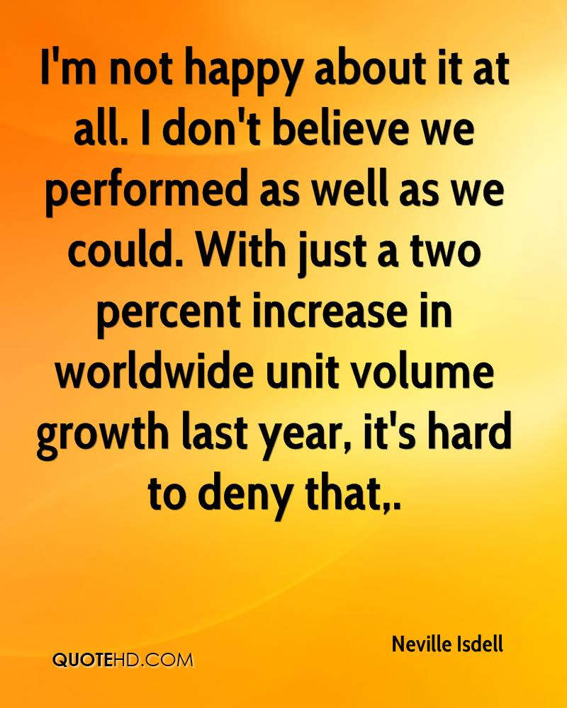 I'm not happy about it at all. I don't believe we performed as well as we could. With just a two percent increase in worldwide unit volume growth last year, it's hard to deny that.