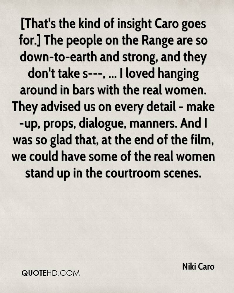 [That's the kind of insight Caro goes for.] The people on the Range are so down-to-earth and strong, and they don't take s---, ... I loved hanging around in bars with the real women. They advised us on every detail - make-up, props, dialogue, manners. And I was so glad that, at the end of the film, we could have some of the real women stand up in the courtroom scenes.