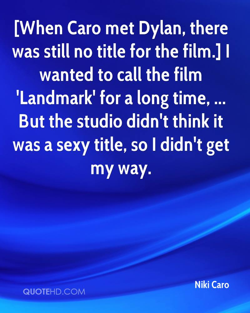 [When Caro met Dylan, there was still no title for the film.] I wanted to call the film 'Landmark' for a long time, ... But the studio didn't think it was a sexy title, so I didn't get my way.