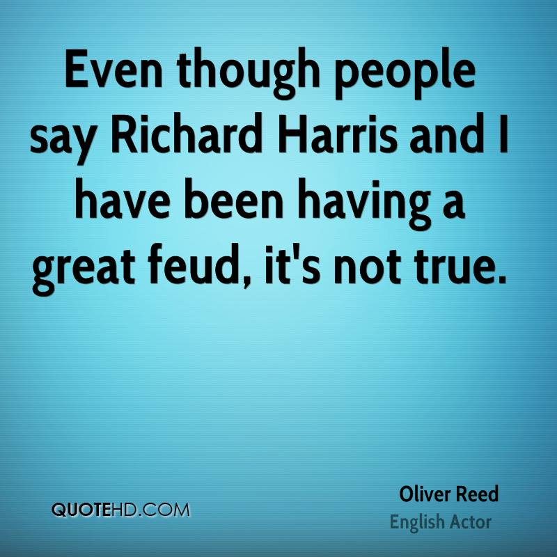 Even though people say Richard Harris and I have been having a great feud, it's not true.