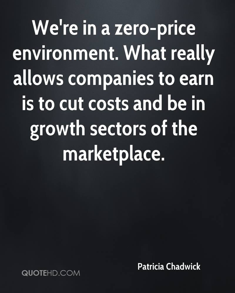 We're in a zero-price environment. What really allows companies to earn is to cut costs and be in growth sectors of the marketplace.