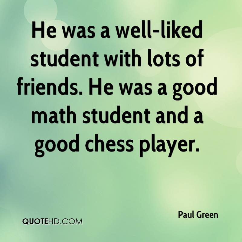 He was a well-liked student with lots of friends. He was a good math student and a good chess player.
