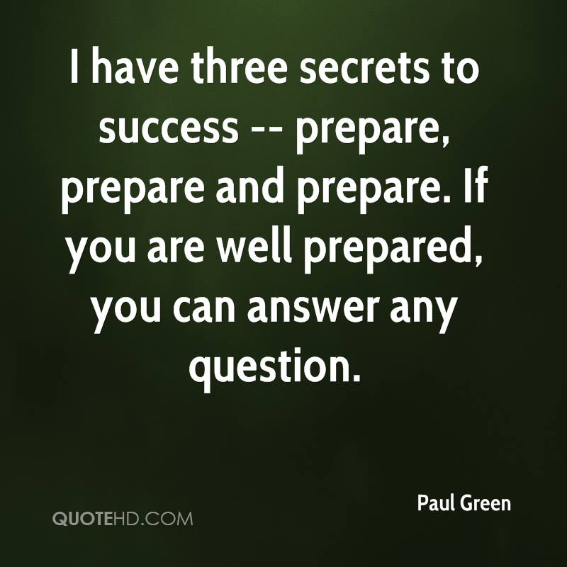 I have three secrets to success -- prepare, prepare and prepare. If you are well prepared, you can answer any question.