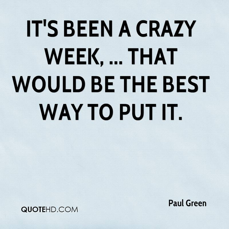 It's been a crazy week, ... That would be the best way to put it.