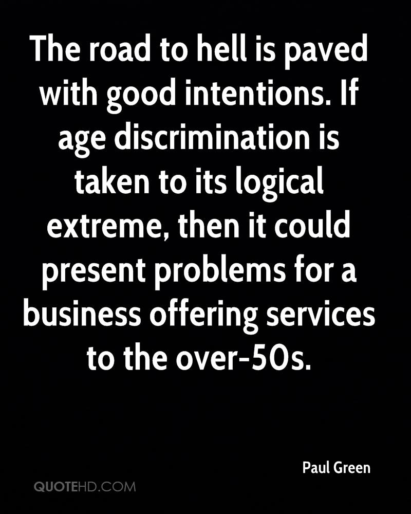 The road to hell is paved with good intentions. If age discrimination is taken to its logical extreme, then it could present problems for a business offering services to the over-50s.