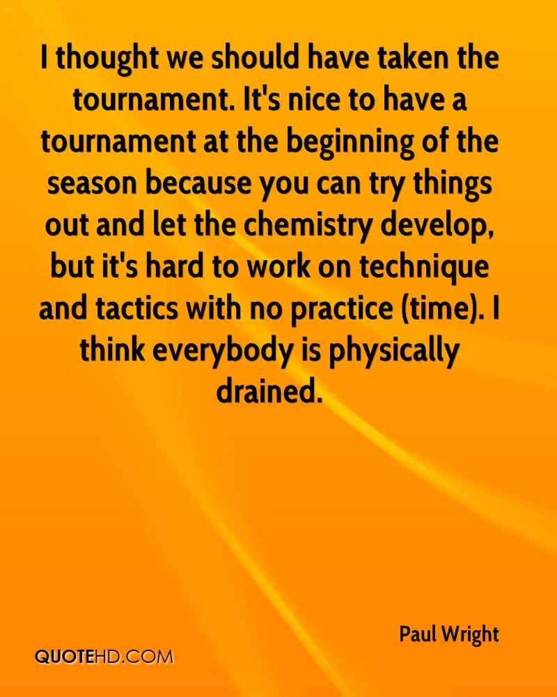 I thought we should have taken the tournament. It's nice to have a tournament at the beginning of the season because you can try things out and let the chemistry develop, but it's hard to work on technique and tactics with no practice (time). I think everybody is physically drained.