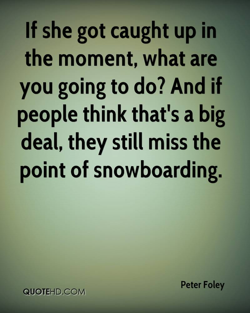 If she got caught up in the moment, what are you going to do? And if people think that's a big deal, they still miss the point of snowboarding.