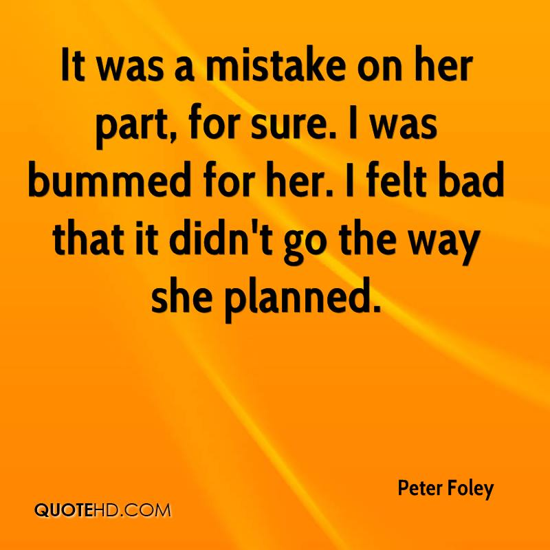 It was a mistake on her part, for sure. I was bummed for her. I felt bad that it didn't go the way she planned.
