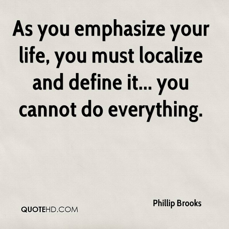 As you emphasize your life, you must localize and define it... you cannot do everything.
