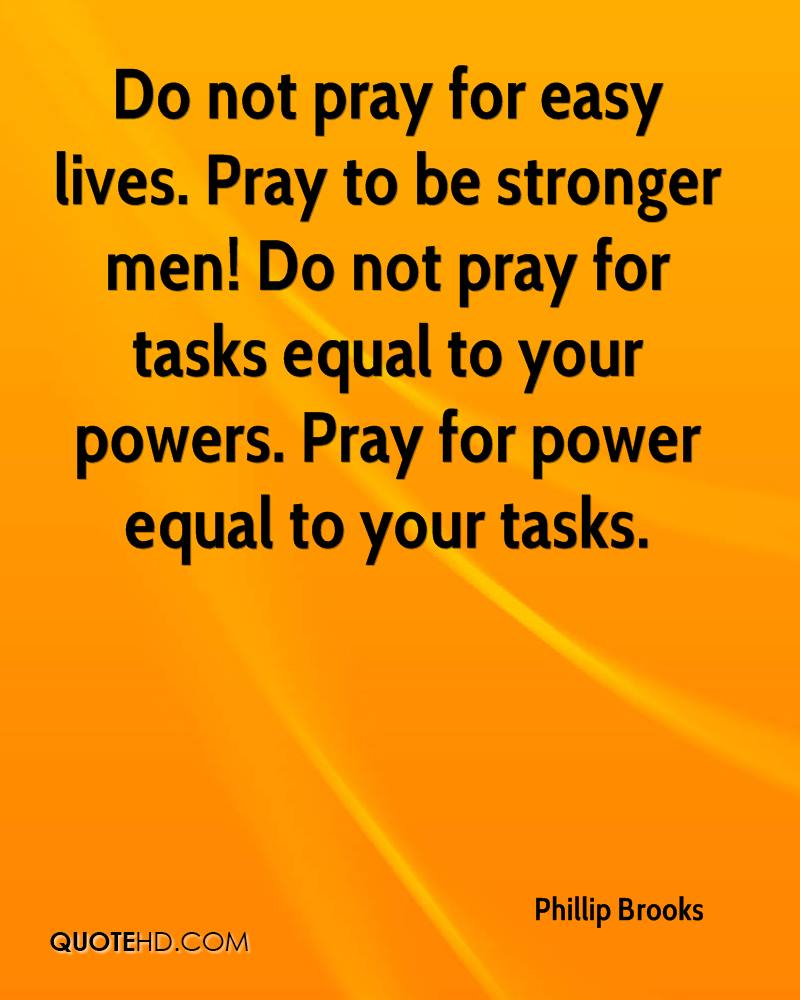 Do not pray for easy lives. Pray to be stronger men! Do not pray for tasks equal to your powers. Pray for power equal to your tasks.