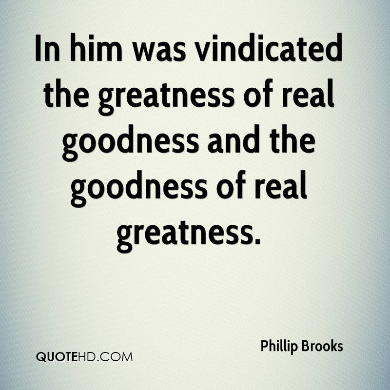 In him was vindicated the greatness of real goodness and the goodness of real greatness.