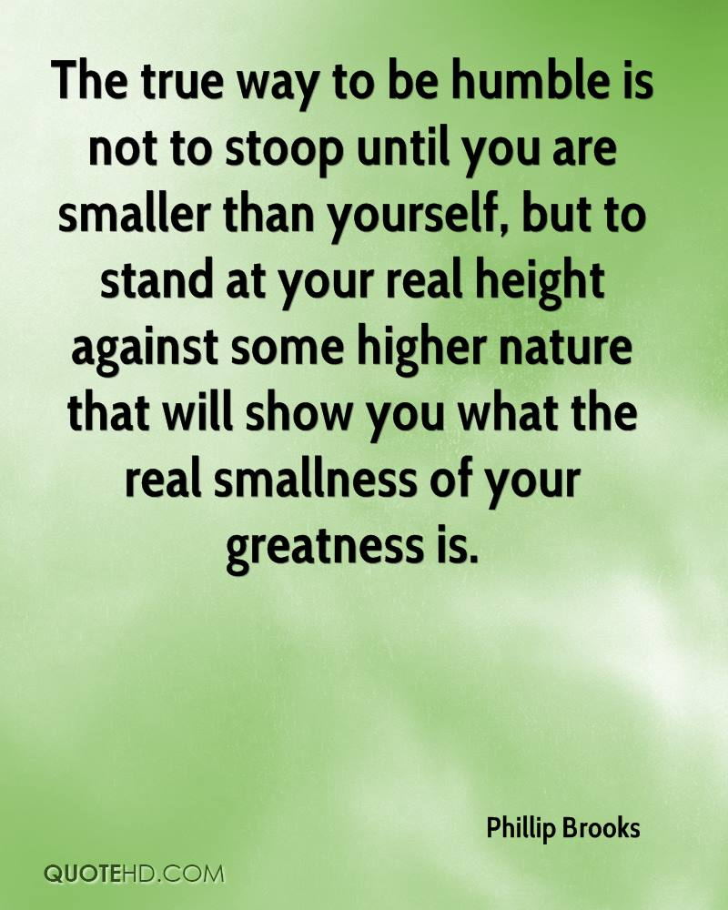 The true way to be humble is not to stoop until you are smaller than yourself, but to stand at your real height against some higher nature that will show you what the real smallness of your greatness is.