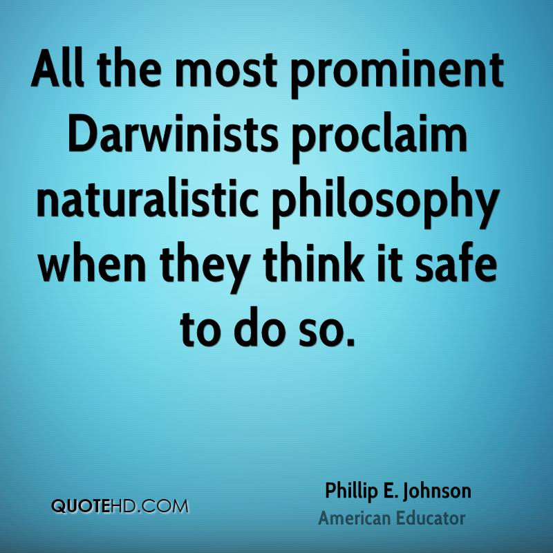 All the most prominent Darwinists proclaim naturalistic philosophy when they think it safe to do so.