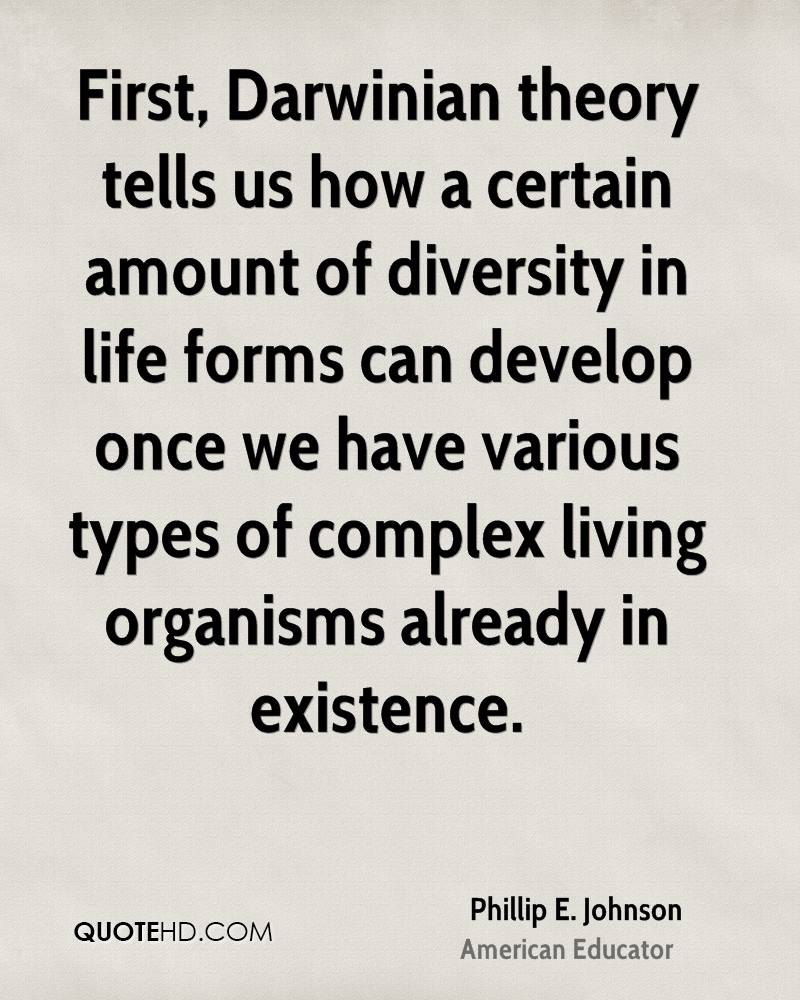 First, Darwinian theory tells us how a certain amount of diversity in life forms can develop once we have various types of complex living organisms already in existence.