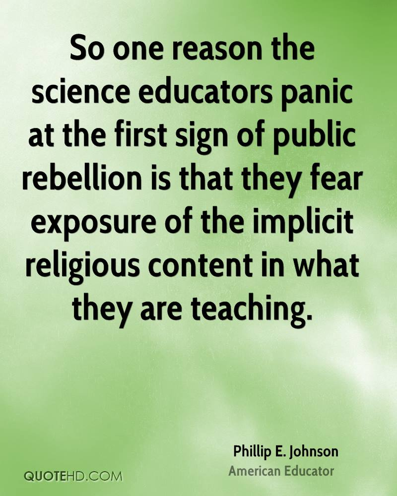 So one reason the science educators panic at the first sign of public rebellion is that they fear exposure of the implicit religious content in what they are teaching.