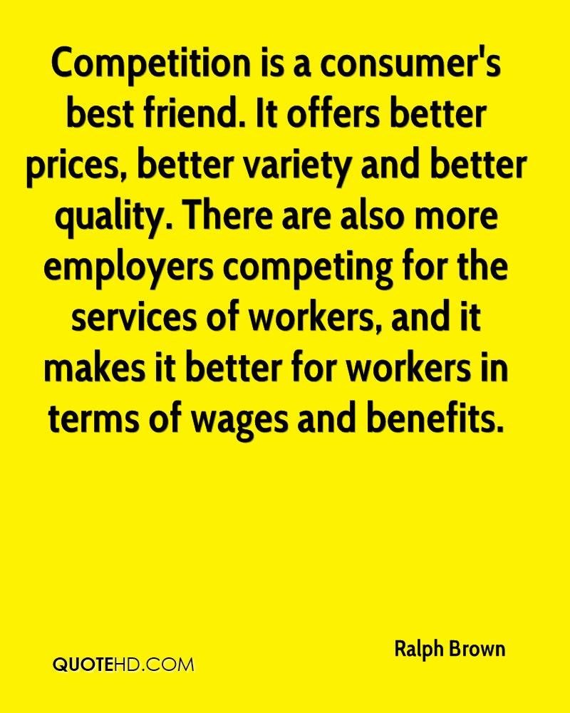 Competition is a consumer's best friend. It offers better prices, better variety and better quality. There are also more employers competing for the services of workers, and it makes it better for workers in terms of wages and benefits.
