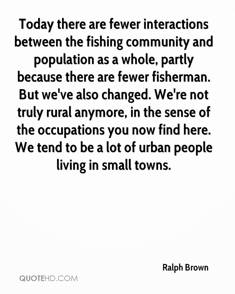 Today there are fewer interactions between the fishing community and population as a whole, partly because there are fewer fisherman. But we've also changed. We're not truly rural anymore, in the sense of the occupations you now find here. We tend to be a lot of urban people living in small towns.